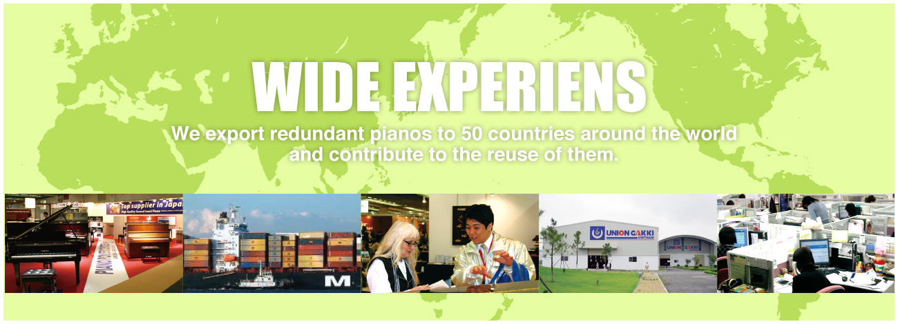 WIDE EXPERIENS We export redundant pianos to 50 countries around the world and contribute to the reuse of them.